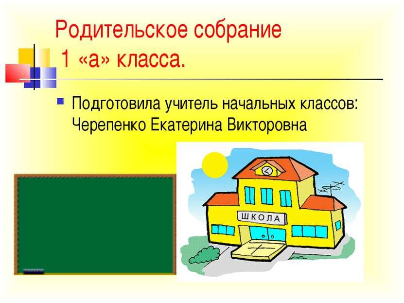 Родительское собрание 1 «а» класса. Подготовила учитель начальных классов: Че...