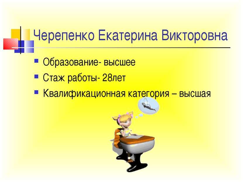 Черепенко Екатерина Викторовна Образование- высшее Стаж работы- 28лет Квалифи...
