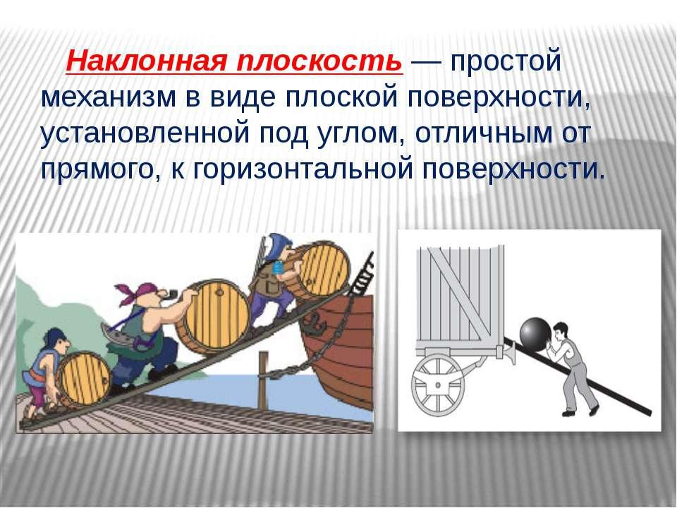 Наклонная плоскость — простой механизм в виде плоской поверхности, установлен...