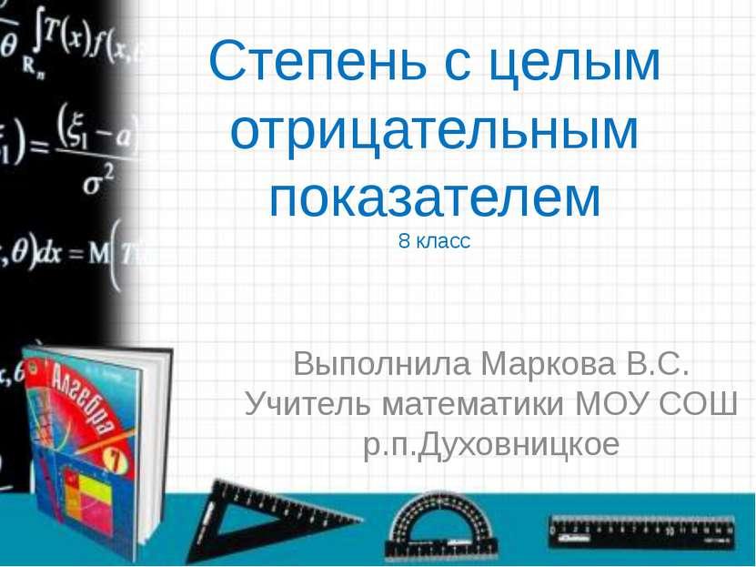 Степень с целым отрицательным показателем 8 класс Выполнила Маркова В.С. Учит...
