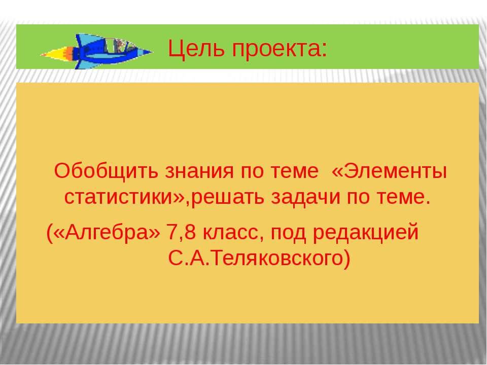 Цель проекта: Обобщить знания по теме «Элементы статистики»,решать задачи по ...