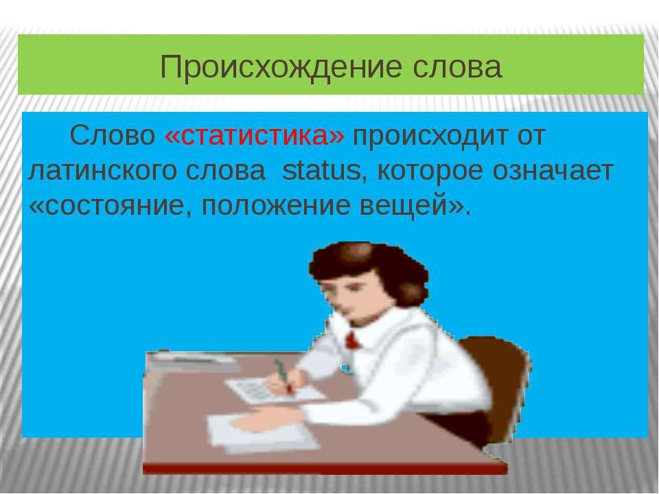 Происхождение слова Слово «статистика» происходит от латинского слова status,...