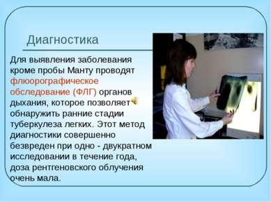 Диагностика Для выявления заболевания кроме пробы Манту проводят флюорографич...