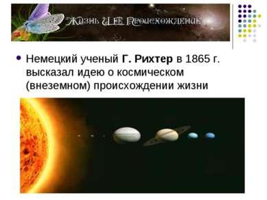 Немецкий ученый Г. Рихтер в 1865 г. высказал идею о космическом (внеземном) п...
