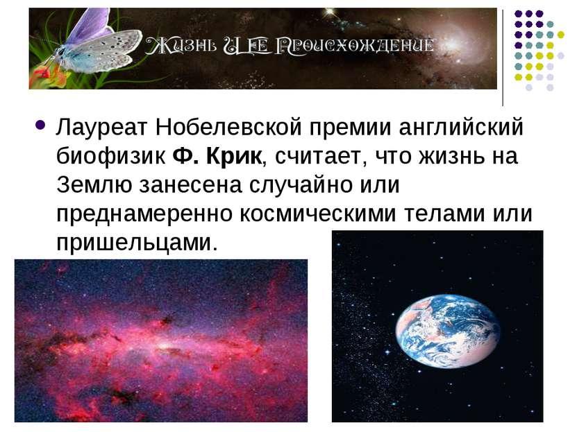 Лауреат Нобелевской премии английский биофизик Ф. Крик, считает, что жизнь на...