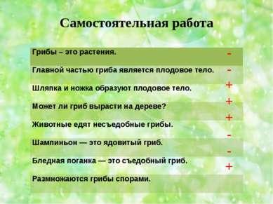 Самостоятельная работа - - + + + - - + Грибы – это растения.  Главной частью...