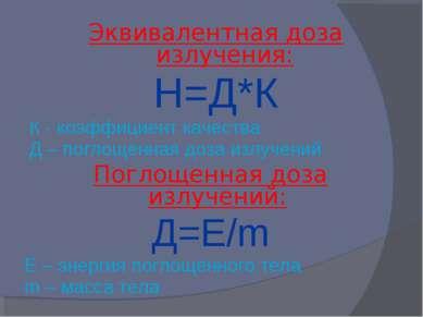 Эквивалентная доза излучения: Н=Д*К К - коэффициент качества Д – поглощенная ...