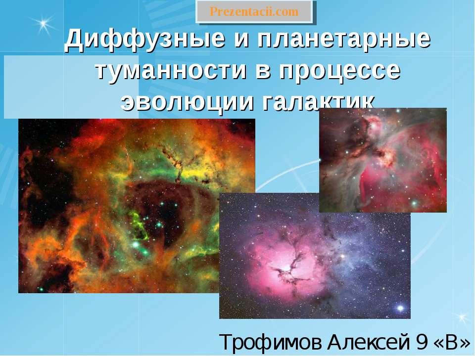 Диффузные и планетарные туманности в процессе эволюции галактик Трофимов Алек...
