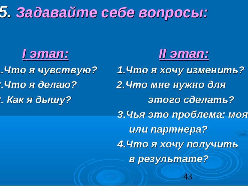 5. Задавайте себе вопросы: I этап: II этап: 1.Что я чувствую? 1.Что я хочу из...