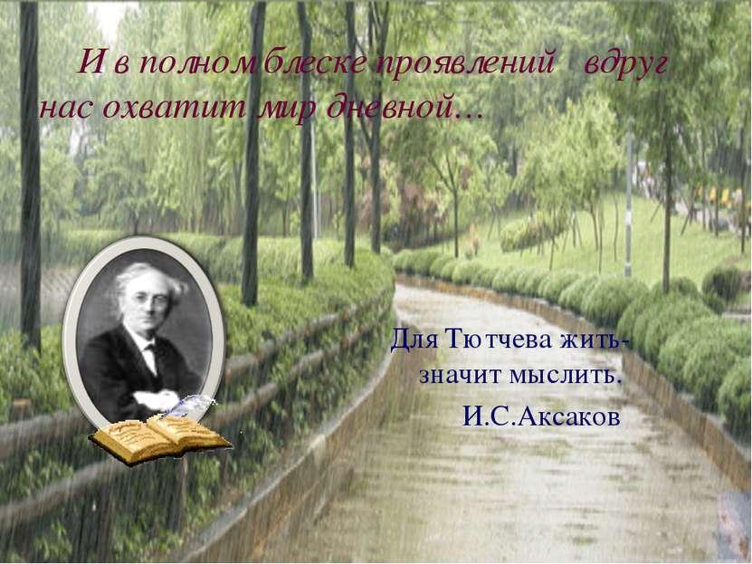 И в полном блеске проявлений вдруг нас охватит мир дневной… Для Тютчева жить-...