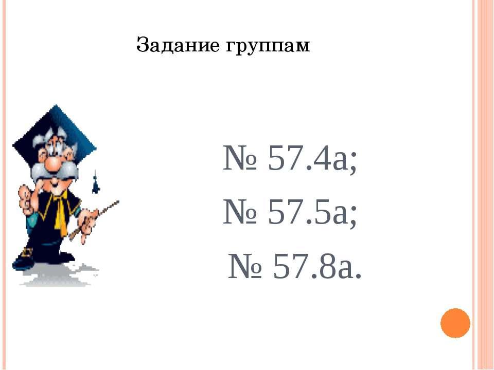Задание группам № 57.4а; № 57.5а; № 57.8а.