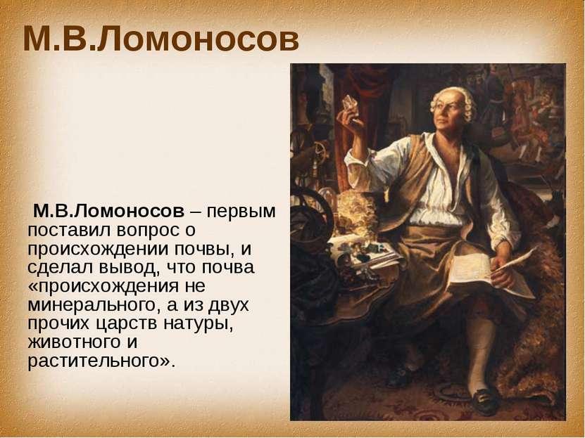 М.В.Ломоносов М.В.Ломоносов – первым поставил вопрос о происхождении почвы, и...