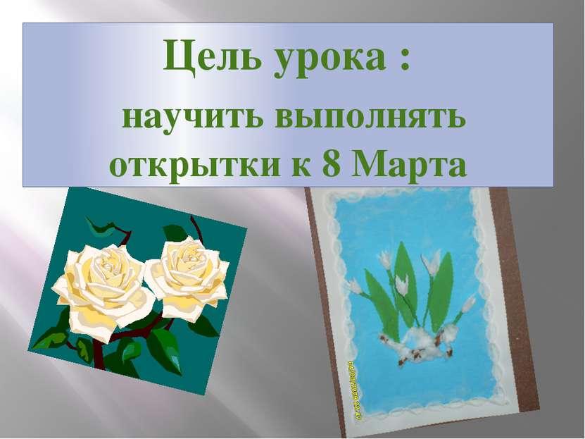 Цель урока : научить выполнять открытки к 8 Марта