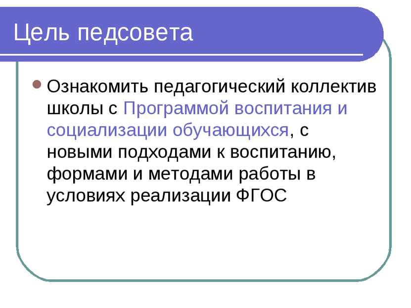 Цель педсовета Ознакомить педагогический коллектив школы с Программой воспита...