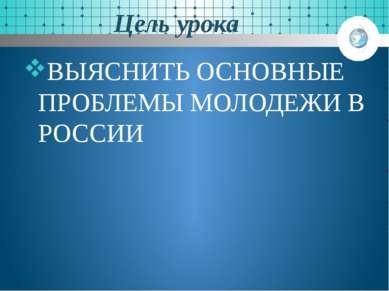 Цель урока ВЫЯСНИТЬ ОСНОВНЫЕ ПРОБЛЕМЫ МОЛОДЕЖИ В РОССИИ