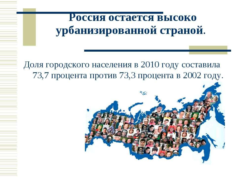 Россия остается высоко урбанизированной страной. Доля городского населения в ...
