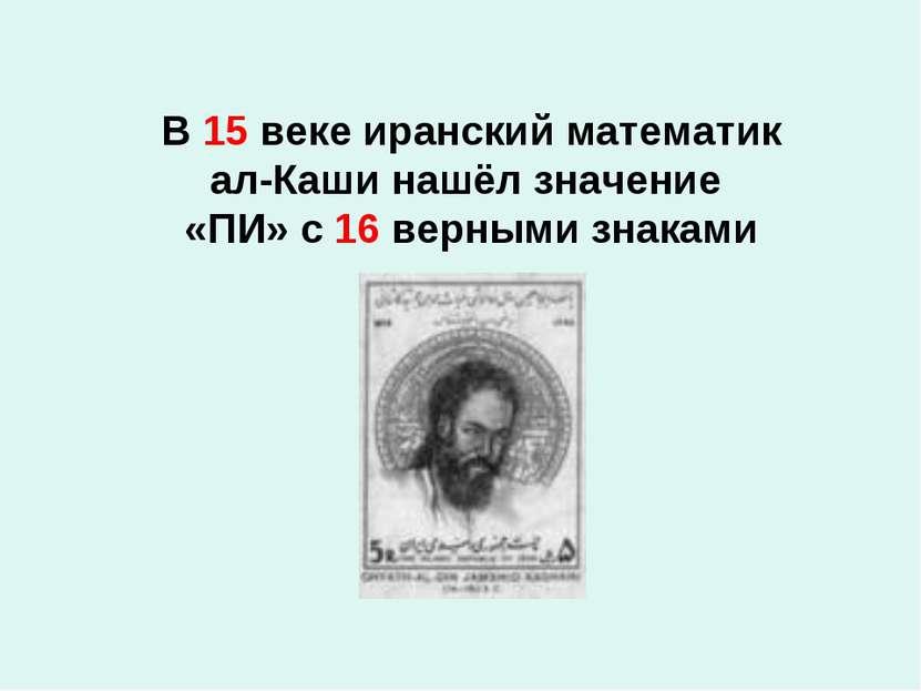 В 15 веке иранский математик ал-Каши нашёл значение «ПИ» с 16 верными знаками