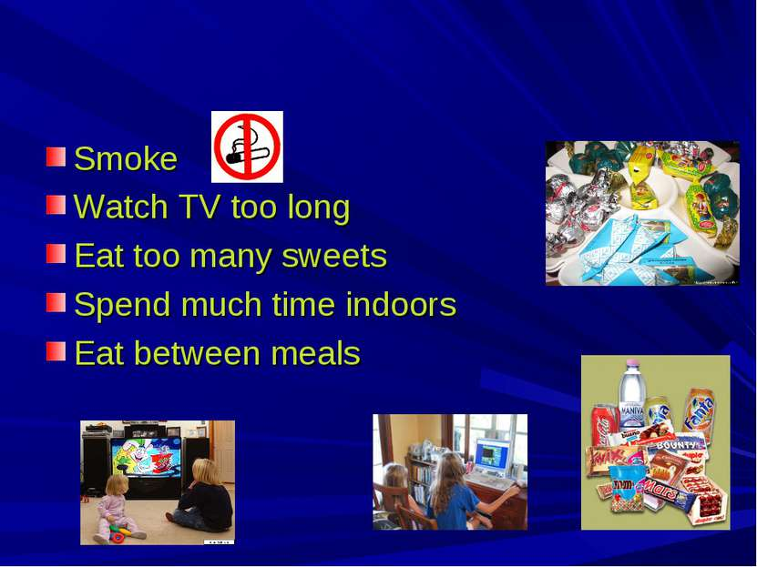 Smoke Watch TV too long Eat too many sweets Spend much time indoors Eat betwe...