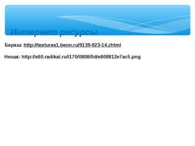 Интернет ресурсы Бараш: http://textures1.beon.ru/9139-923-14.zhtml Нюша: http...