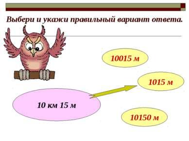 Выбери и укажи правильный вариант ответа. 10 км 15 м 10015 м 1015 м 10150 м