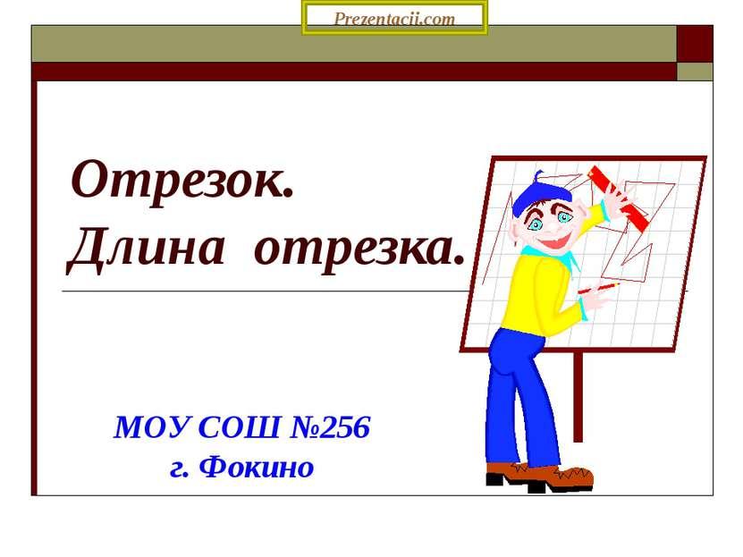 Отрезок. Длина отрезка. МОУ СОШ №256 г. Фокино Prezentacii.com