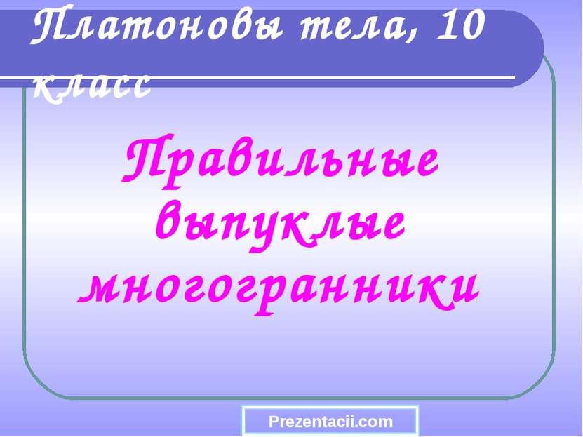 Правильные выпуклые многогранники Платоновы тела, 10 класс Prezentacii.com