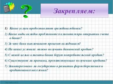 Закрепляем: Какие услуги предоставляют гражданам банки? 2) Какие виды вкладов...