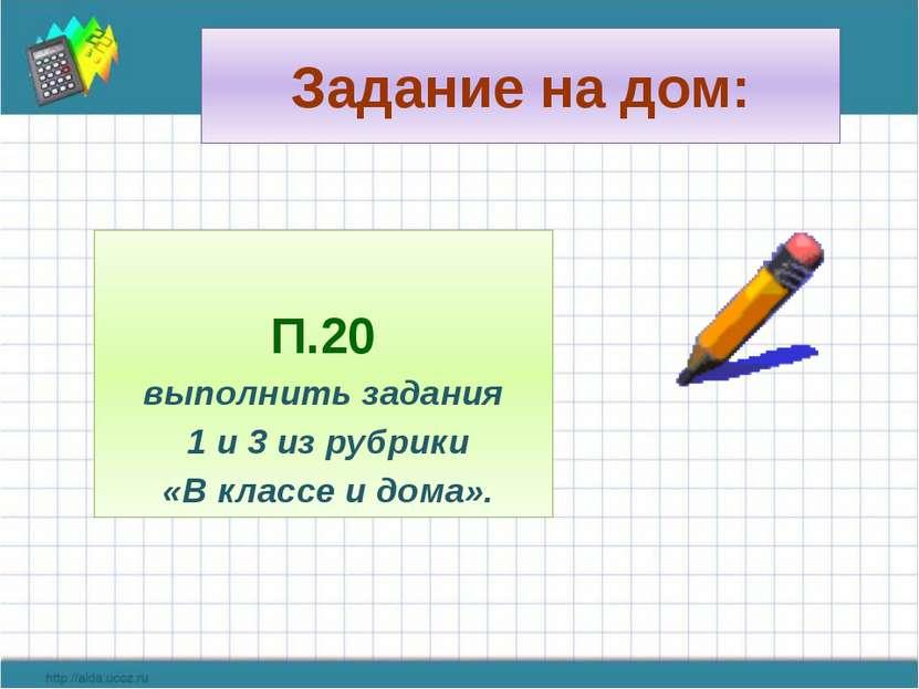Задание на дом: П.20 выполнить задания 1 и 3 из рубрики «В классе и дома».