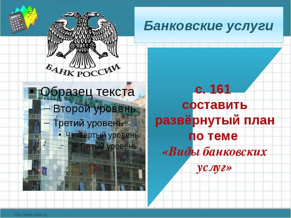 Банковские услуги с. 161 составить развёрнутый план по теме «Виды банковских ...