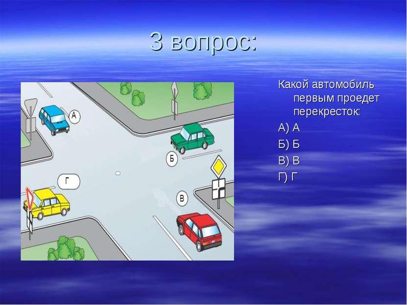 3 вопрос: Какой автомобиль первым проедет перекресток: А) А Б) Б В) В Г) Г