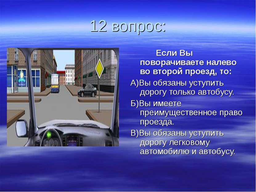 12 вопрос: Если Вы поворачиваете налево во второй проезд, то: А)Вы обязаны ус...