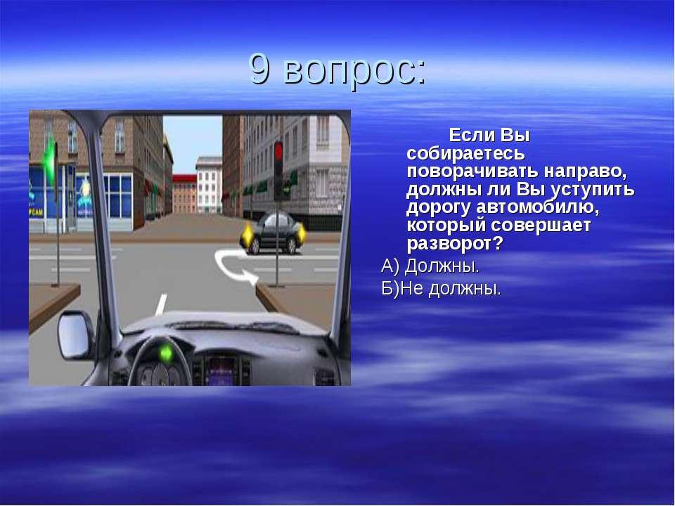 9 вопрос: Если Вы собираетесь поворачивать направо, должны ли Вы уступить дор...