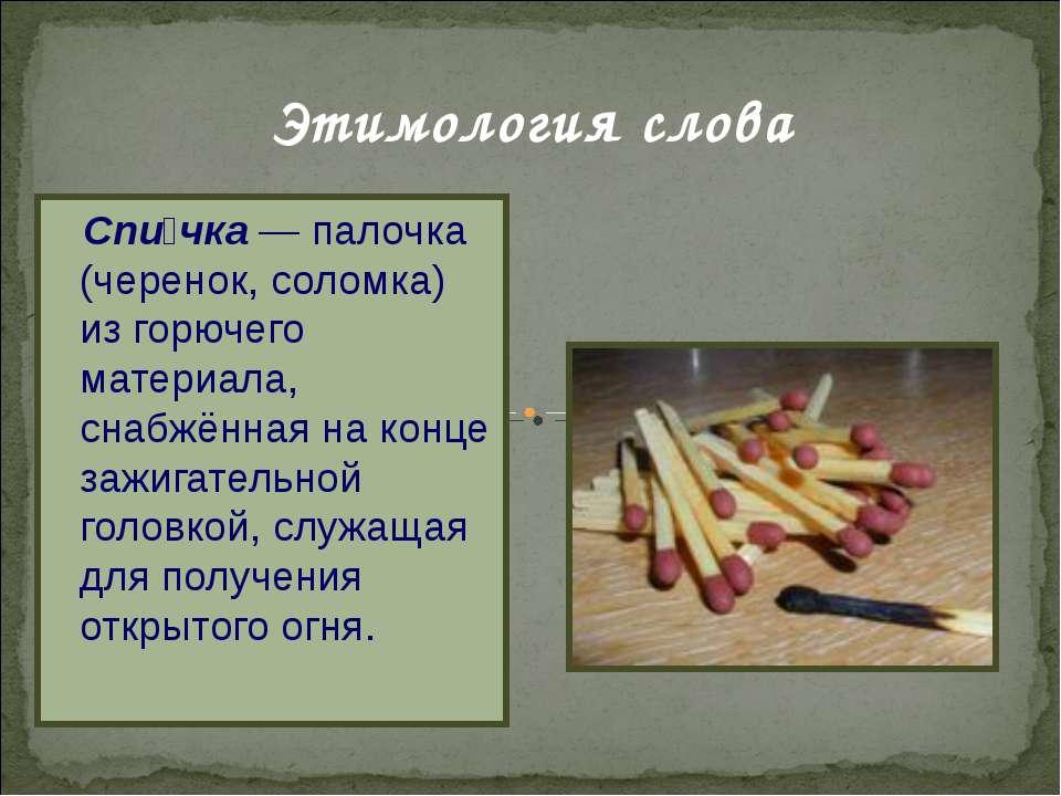 Этимология слова Спи чка— палочка (черенок, соломка) из горючего материала, ...