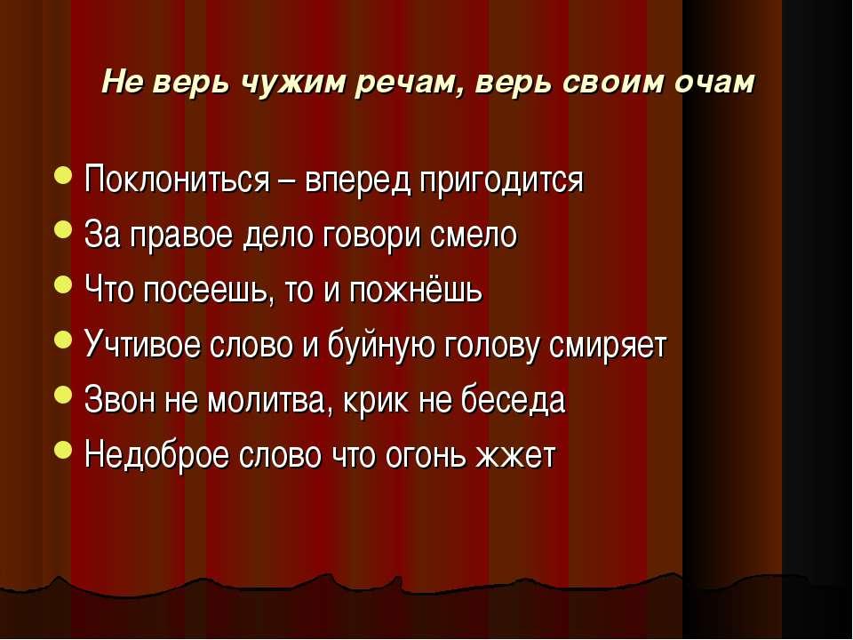 Не верь чужим речам, верь своим очам Поклониться – вперед пригодится За право...