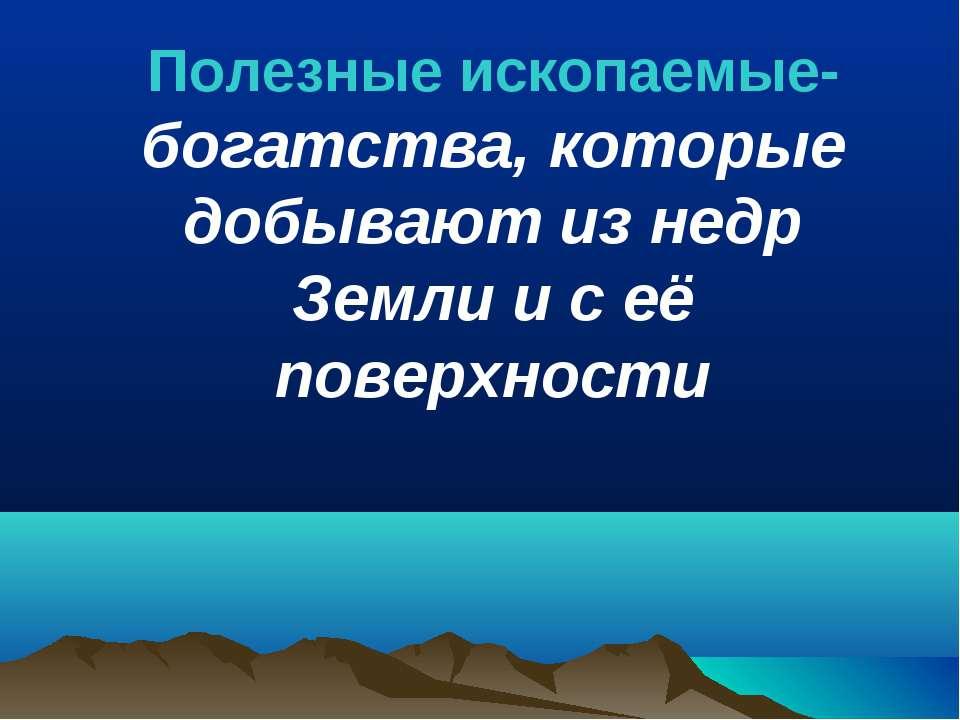 Полезные ископаемые- богатства, которые добывают из недр Земли и с её поверхн...