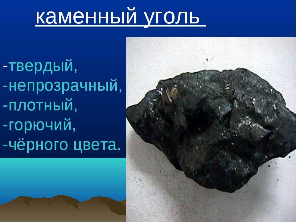 каменный уголь -твердый, -непрозрачный, -плотный, -горючий, -чёрного цвета.