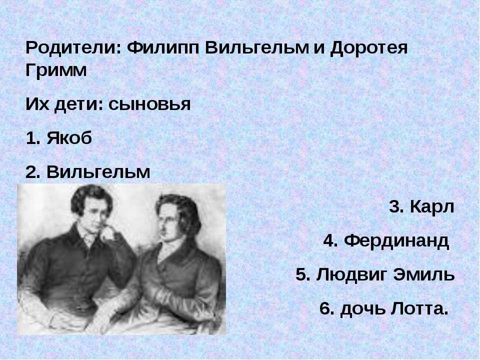Родители: Филипп Вильгельм и Доротея Гримм Их дети: сыновья 1. Якоб 2. Вильге...