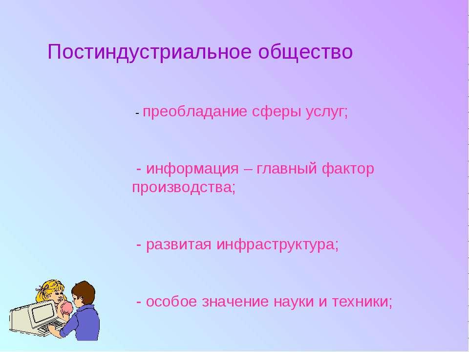 Постиндустриальное общество - преобладание сферы услуг; - информация – главны...