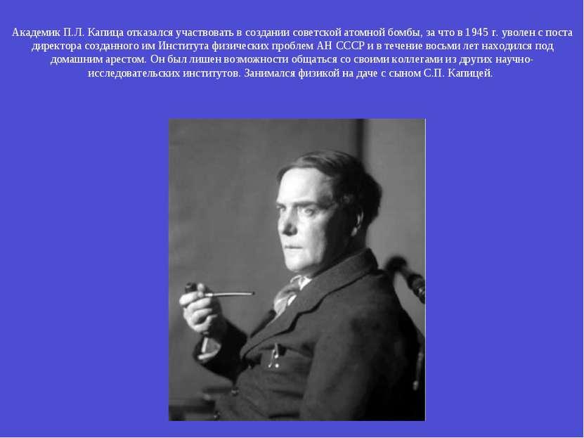 Академик П.Л. Капица отказался участвовать в создании советской атомной бомбы...