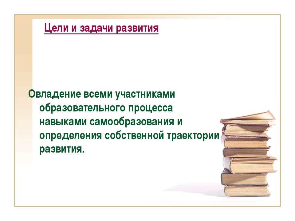 Цели и задачи развития Овладение всеми участниками образовательного процесса ...