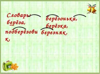 Словарь: берёза, берёзонька, берёзка, подберёзовик, березняк. FokinaLida.75@m...