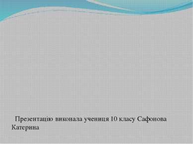 Презентацію виконала учениця 10 класу Сафонова Катерина