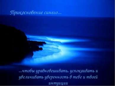 Прикосновение синего... ...чтобы уравновешивать, успокаивать и увеличивать ув...