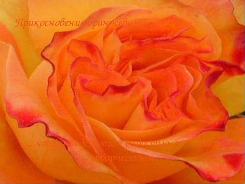 Прикосновение оранжевого... ...чтобы поделиться радостью, теплом и творчеством