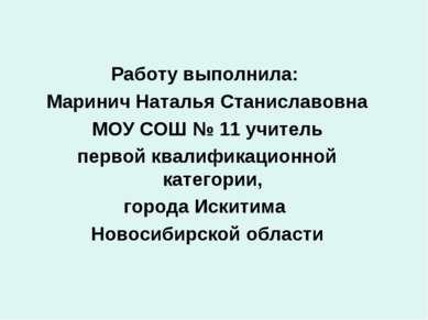 Работу выполнила: Маринич Наталья Станиславовна МОУ СОШ № 11 учитель первой к...