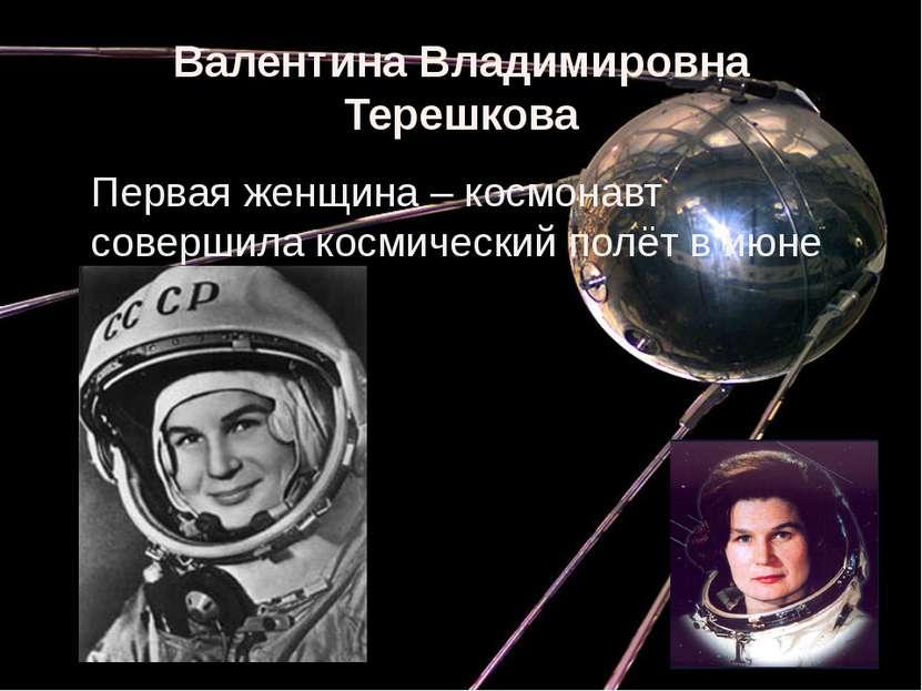 Валентина Владимировна Терешкова Первая женщина – космонавт совершила космиче...