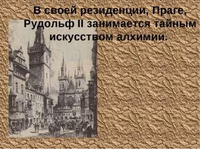 В своей резиденции, Праге, Рудольф II занимается тайным искусством алхимии.