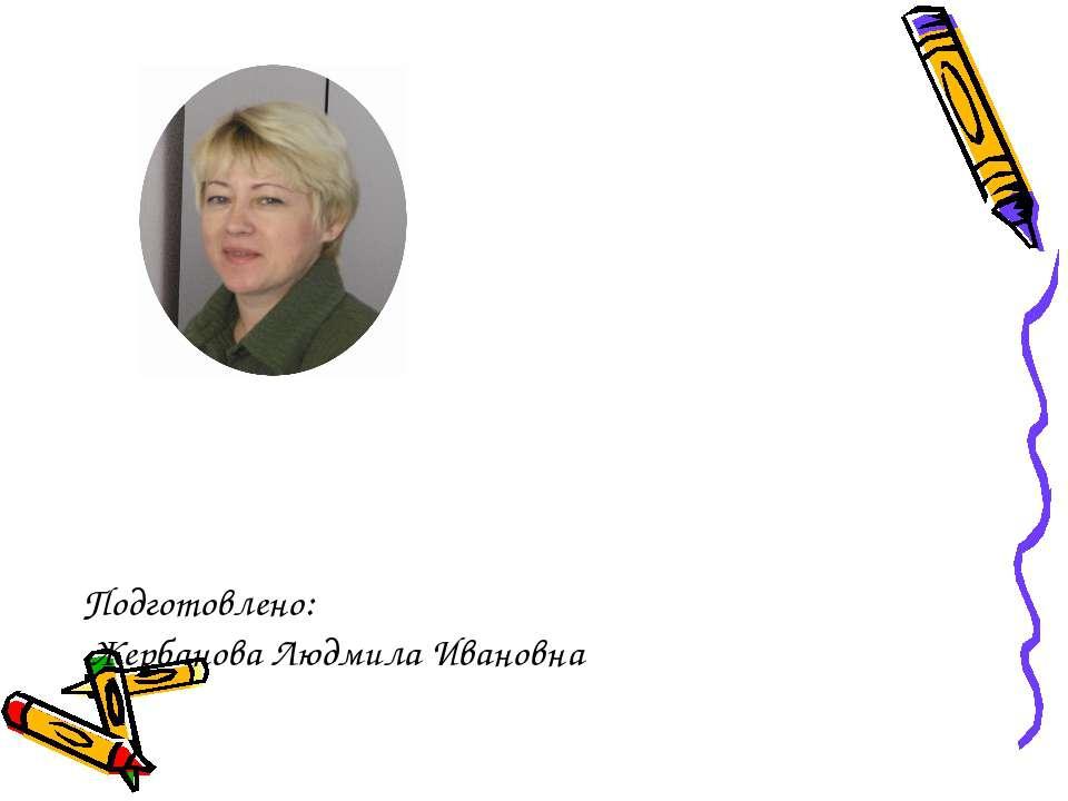 Подготовлено: Жербанова Людмила Ивановна
