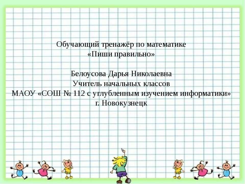 Обучающий тренажёр по математике «Пиши правильно» Белоусова Дарья Николаевна ...