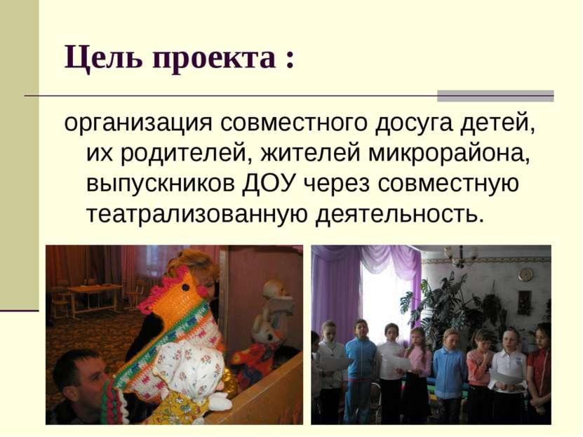 Цель проекта : организация совместного досуга детей, их родителей, жителей ми...